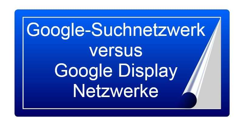 Der Vergleich: Google-Suchnetzwerk versus Google Display Netzwerke
